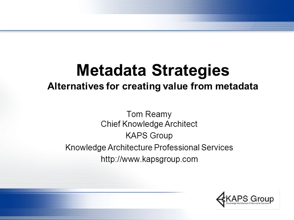 Metadata Strategies Alternatives for creating value from metadata Tom Reamy Chief Knowledge Architect KAPS Group Knowledge Architecture Professional Services http://www.kapsgroup.com