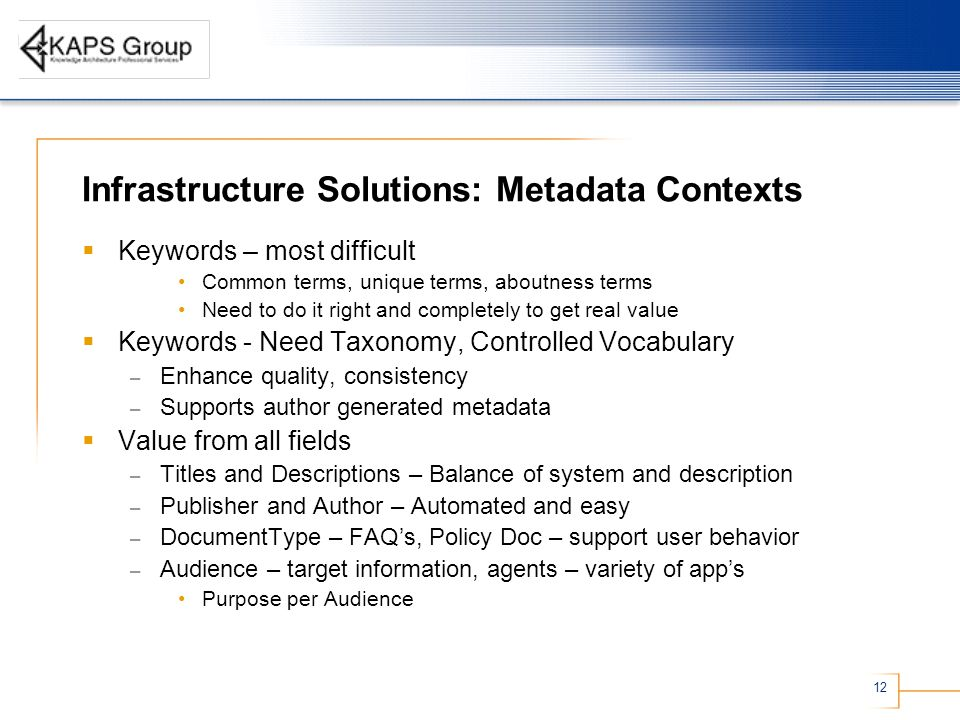 12 Infrastructure Solutions: Metadata Contexts  Keywords – most difficult Common terms, unique terms, aboutness terms Need to do it right and completely to get real value  Keywords - Need Taxonomy, Controlled Vocabulary – Enhance quality, consistency – Supports author generated metadata  Value from all fields – Titles and Descriptions – Balance of system and description – Publisher and Author – Automated and easy – DocumentType – FAQ's, Policy Doc – support user behavior – Audience – target information, agents – variety of app's Purpose per Audience