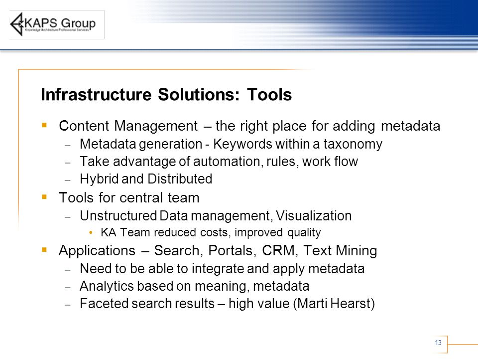 13 Infrastructure Solutions: Tools  Content Management – the right place for adding metadata – Metadata generation - Keywords within a taxonomy – Take advantage of automation, rules, work flow – Hybrid and Distributed  Tools for central team – Unstructured Data management, Visualization KA Team reduced costs, improved quality  Applications – Search, Portals, CRM, Text Mining – Need to be able to integrate and apply metadata – Analytics based on meaning, metadata – Faceted search results – high value (Marti Hearst)