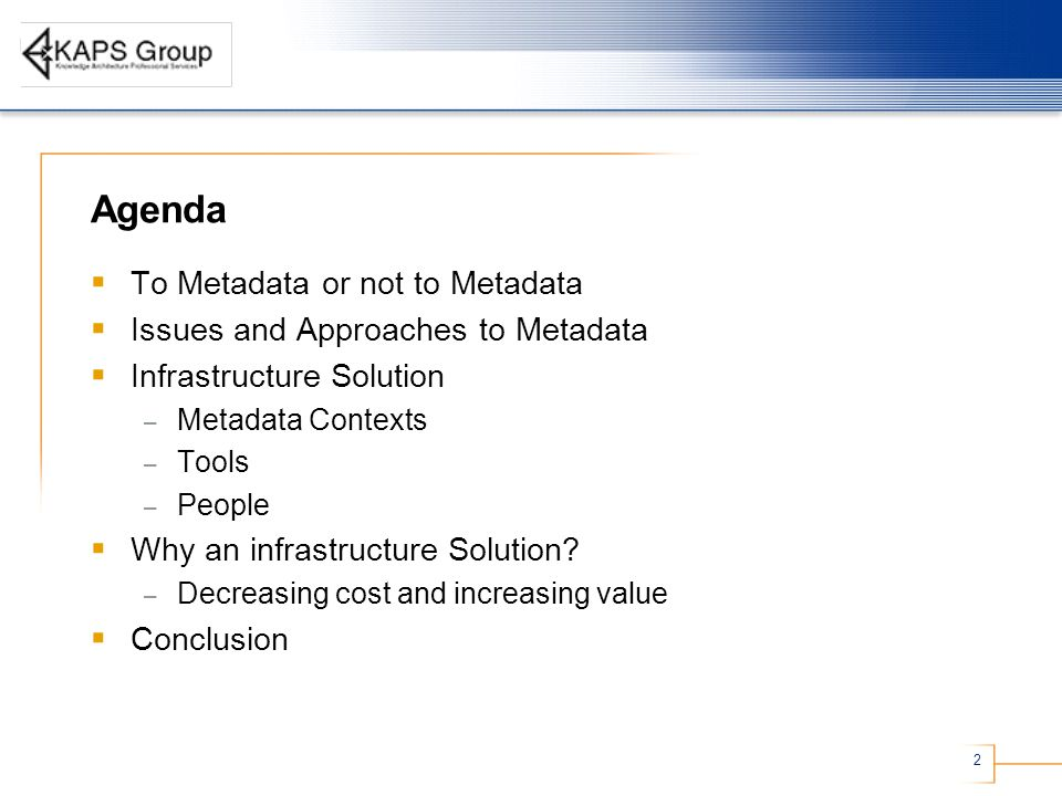 2 Agenda  To Metadata or not to Metadata  Issues and Approaches to Metadata  Infrastructure Solution – Metadata Contexts – Tools – People  Why an infrastructure Solution.