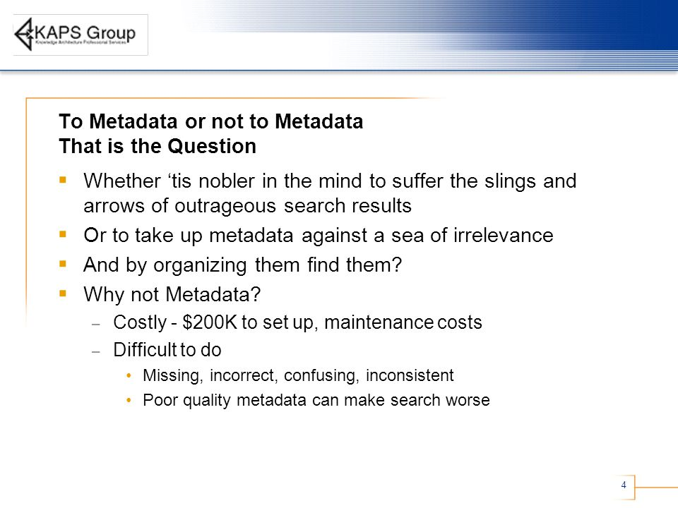 4 To Metadata or not to Metadata That is the Question  Whether 'tis nobler in the mind to suffer the slings and arrows of outrageous search results  Or to take up metadata against a sea of irrelevance  And by organizing them find them.