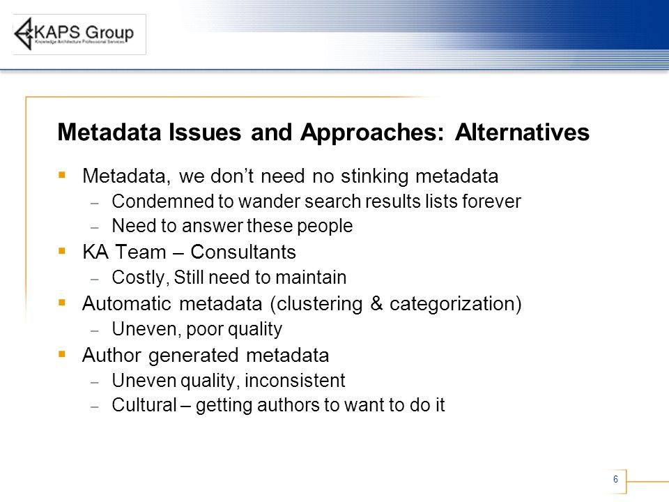 6 Metadata Issues and Approaches: Alternatives  Metadata, we don't need no stinking metadata – Condemned to wander search results lists forever – Need to answer these people  KA Team – Consultants – Costly, Still need to maintain  Automatic metadata (clustering & categorization) – Uneven, poor quality  Author generated metadata – Uneven quality, inconsistent – Cultural – getting authors to want to do it
