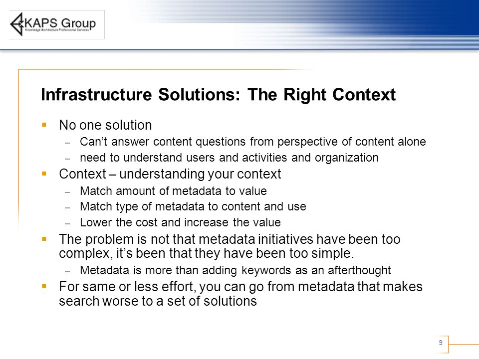 9 Infrastructure Solutions: The Right Context  No one solution – Can't answer content questions from perspective of content alone – need to understand users and activities and organization  Context – understanding your context – Match amount of metadata to value – Match type of metadata to content and use – Lower the cost and increase the value  The problem is not that metadata initiatives have been too complex, it's been that they have been too simple.