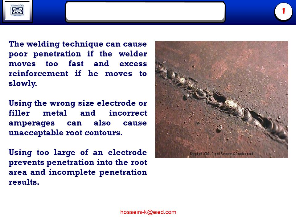 hosseini-k@eied.com 1 The welding technique can cause poor penetration if the welder moves too fast and excess reinforcement if he moves to slowly.