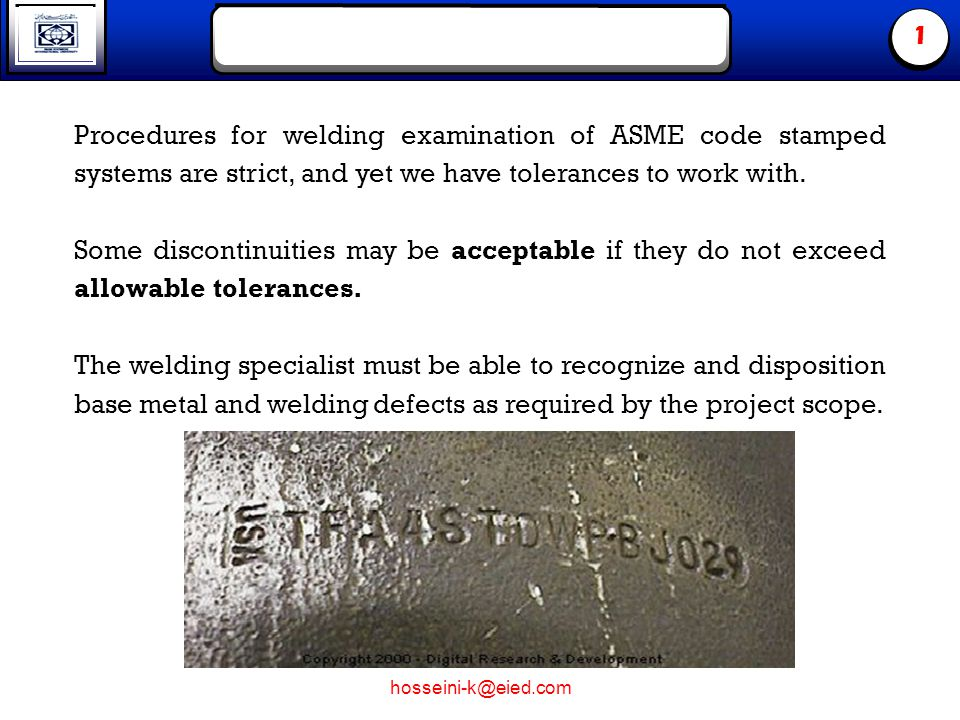 hosseini-k@eied.com 1 Procedures for welding examination of ASME code stamped systems are strict, and yet we have tolerances to work with. Some discon
