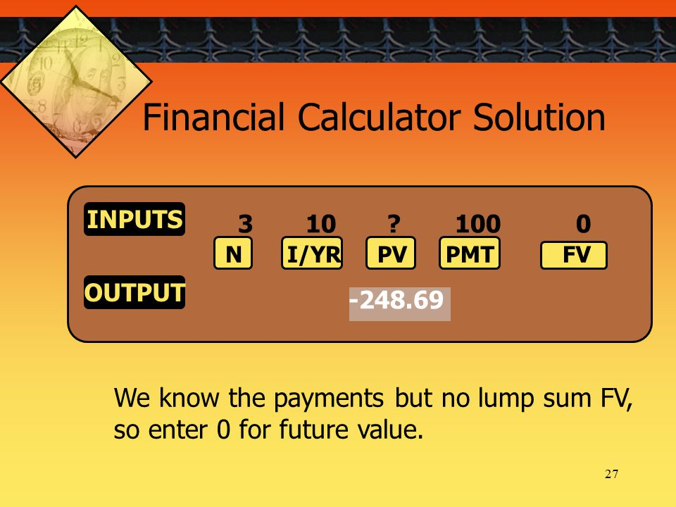 27 We know the payments but no lump sum FV, so enter 0 for future value.
