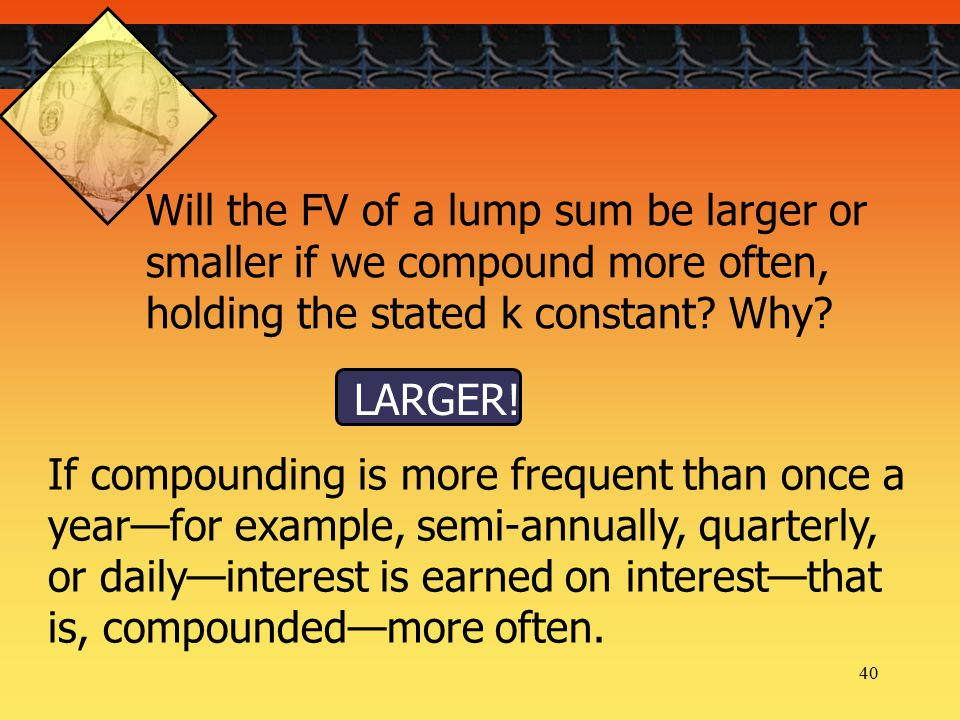 40 If compounding is more frequent than once a year—for example, semi-annually, quarterly, or daily—interest is earned on interest—that is, compounded—more often.