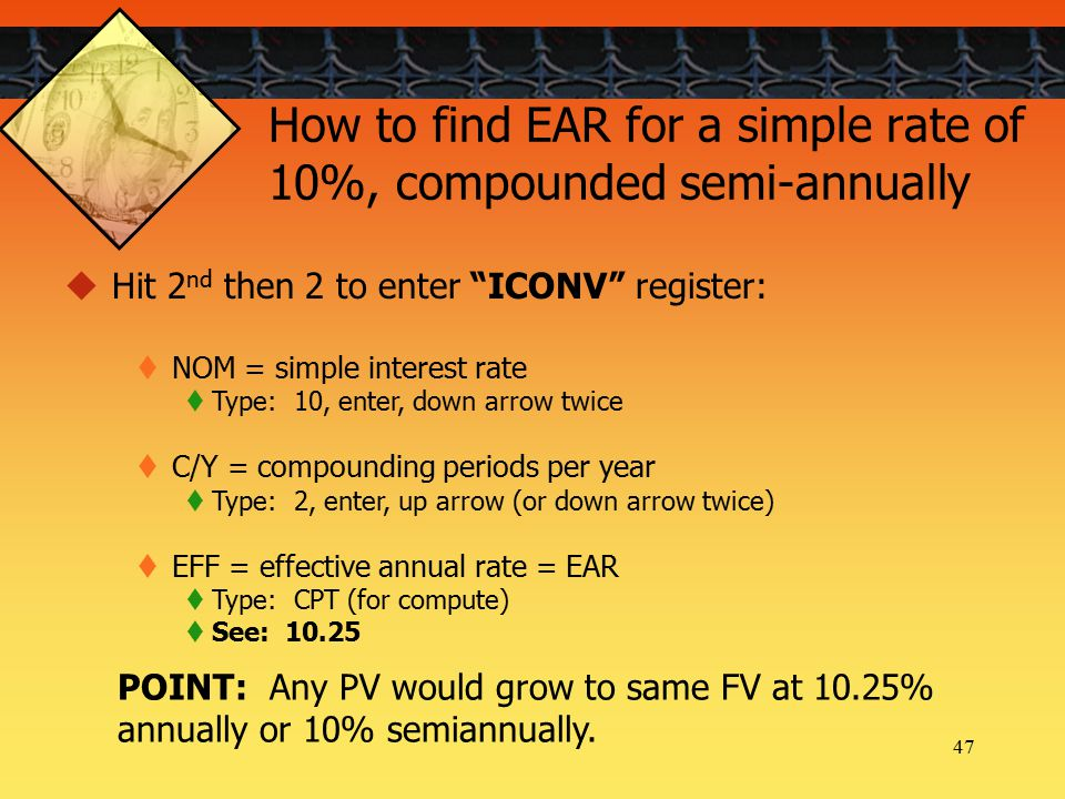47 How to find EAR for a simple rate of 10%, compounded semi-annually  Hit 2 nd then 2 to enter ICONV register:  NOM = simple interest rate  Type: 10, enter, down arrow twice  C/Y = compounding periods per year  Type: 2, enter, up arrow (or down arrow twice)  EFF = effective annual rate = EAR  Type: CPT (for compute)  See: 10.25 POINT: Any PV would grow to same FV at 10.25% annually or 10% semiannually.