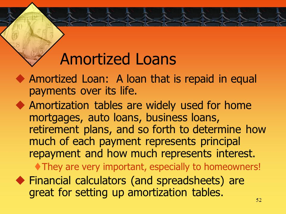 52 Amortized Loans  Amortized Loan: A loan that is repaid in equal payments over its life.