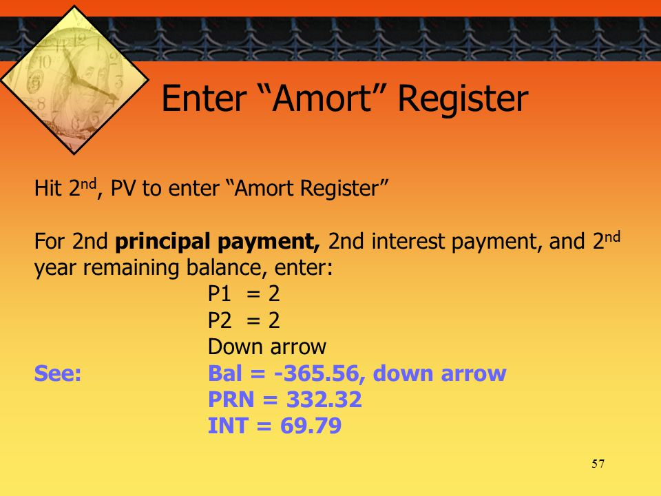 57 Hit 2 nd, PV to enter Amort Register For 2nd principal payment, 2nd interest payment, and 2 nd year remaining balance, enter: P1 = 2 P2 = 2 Down arrow See: Bal = -365.56, down arrow PRN = 332.32 INT = 69.79 Enter Amort Register