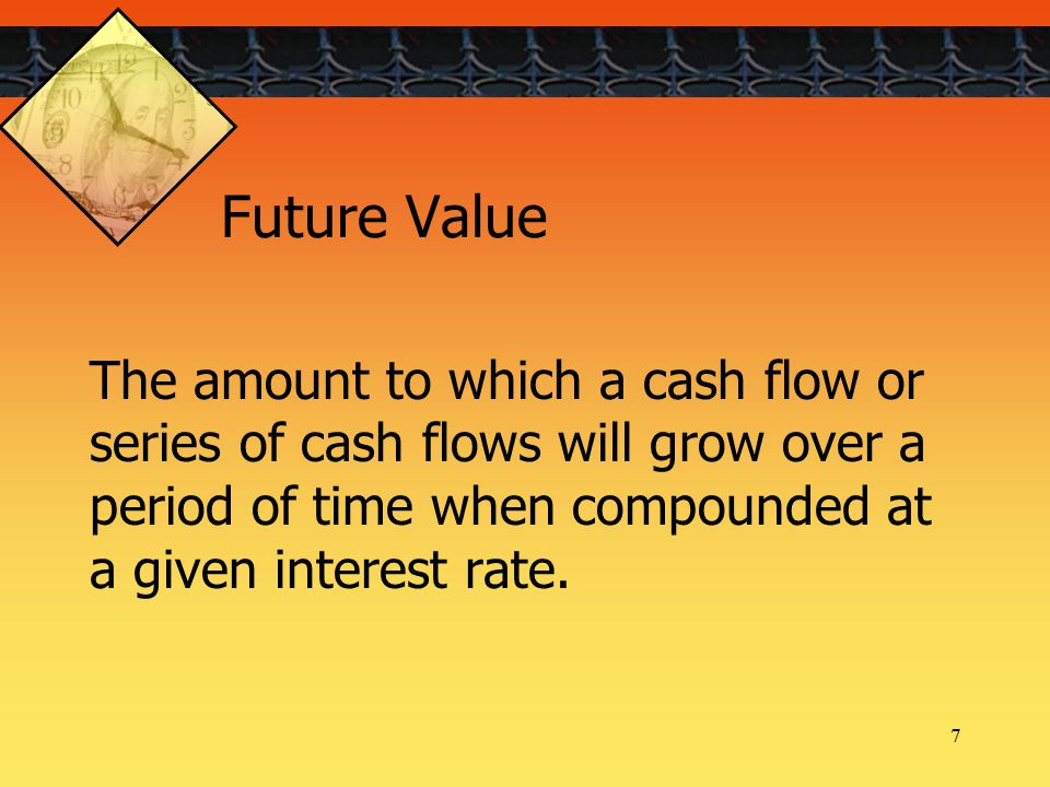 7 The amount to which a cash flow or series of cash flows will grow over a period of time when compounded at a given interest rate.