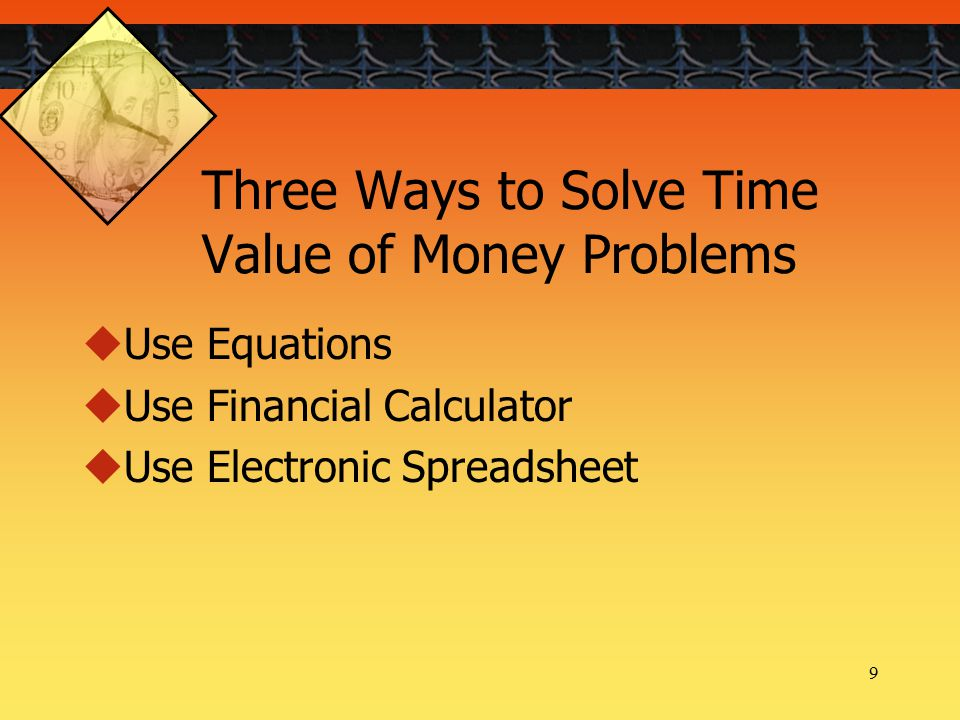9 Three Ways to Solve Time Value of Money Problems  Use Equations  Use Financial Calculator  Use Electronic Spreadsheet