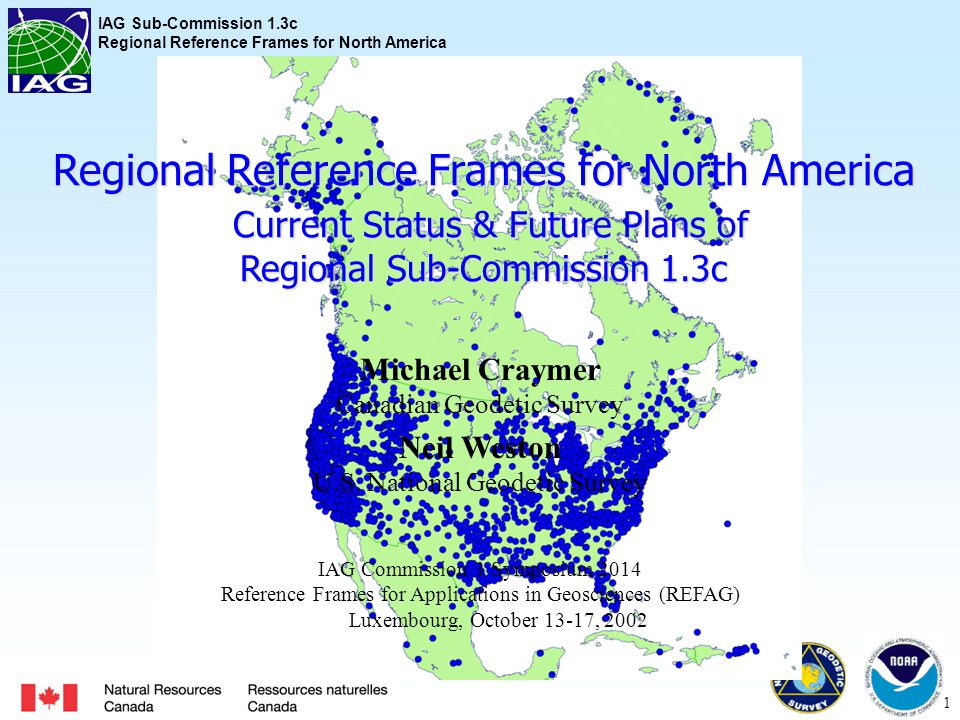 IAG Sub-Commission 1.3c Regional Reference Frames for North America 1 Regional Reference Frames for North America Current Status & Future Plans of Regional Sub-Commission 1.3c Michael Craymer Canadian Geodetic Survey Neil Weston U.S.