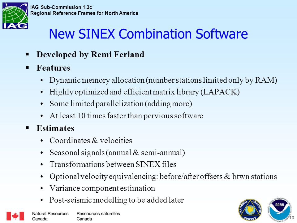 IAG Sub-Commission 1.3c Regional Reference Frames for North America New SINEX Combination Software  Developed by Remi Ferland  Features Dynamic memory allocation (number stations limited only by RAM) Highly optimized and efficient matrix library (LAPACK) Some limited parallelization (adding more) At least 10 times faster than pervious software  Estimates Coordinates & velocities Seasonal signals (annual & semi-annual) Transformations between SINEX files Optional velocity equivalencing: before/after offsets & btwn stations Variance component estimation Post-seismic modelling to be added later 10