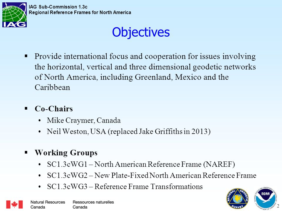 IAG Sub-Commission 1.3c Regional Reference Frames for North America Objectives  Provide international focus and cooperation for issues involving the horizontal, vertical and three dimensional geodetic networks of North America, including Greenland, Mexico and the Caribbean  Co-Chairs Mike Craymer, Canada Neil Weston, USA (replaced Jake Griffiths in 2013)  Working Groups SC1.3cWG1 – North American Reference Frame (NAREF) SC1.3cWG2 – New Plate-Fixed North American Reference Frame SC1.3cWG3 – Reference Frame Transformations 2