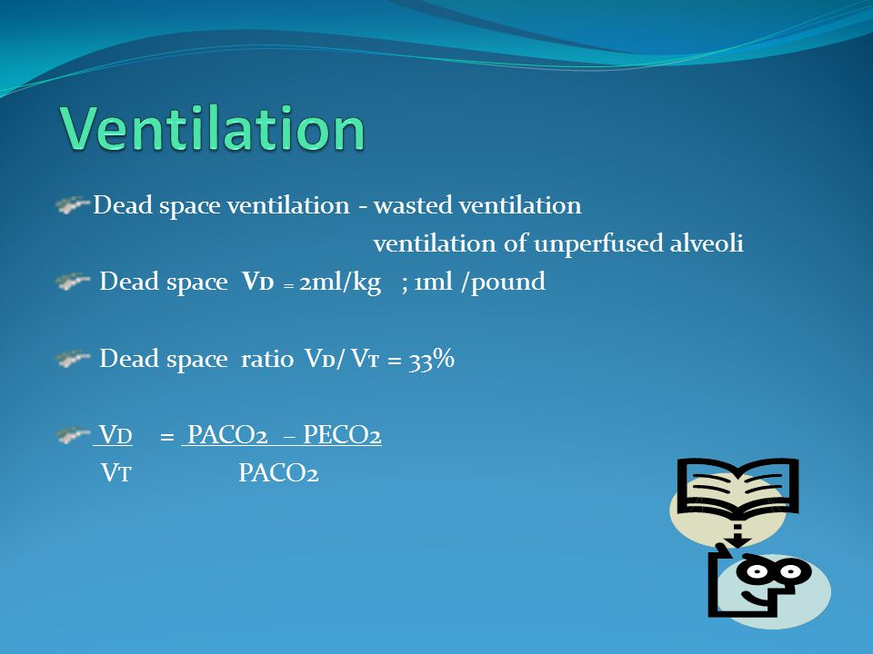 Dead space ventilation - wasted ventilation ventilation of unperfused alveoli Dead space V D = 2ml/kg ; 1ml /pound Dead space ratio V D / V T = 33% V D = PACO2 – PECO2 V T PACO2