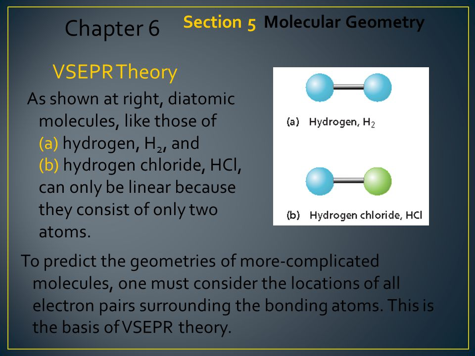 VSEPR Theory As shown at right, diatomic molecules, like those of (a) hydrogen, H 2, and (b) hydrogen chloride, HCl, can only be linear because they consist of only two atoms.