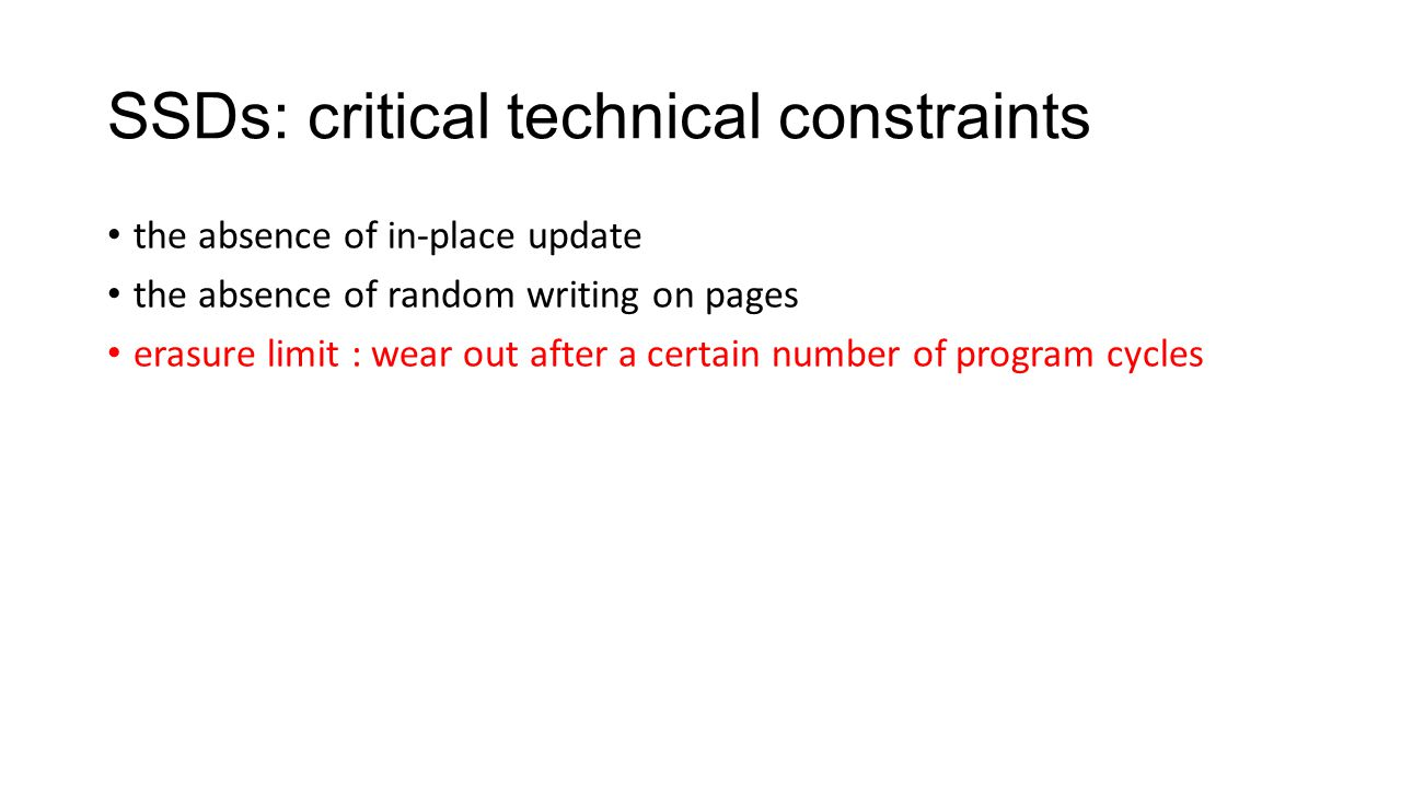 SSDs: critical technical constraints the absence of in-place update the absence of random writing on pages erasure limit : wear out after a certain nu