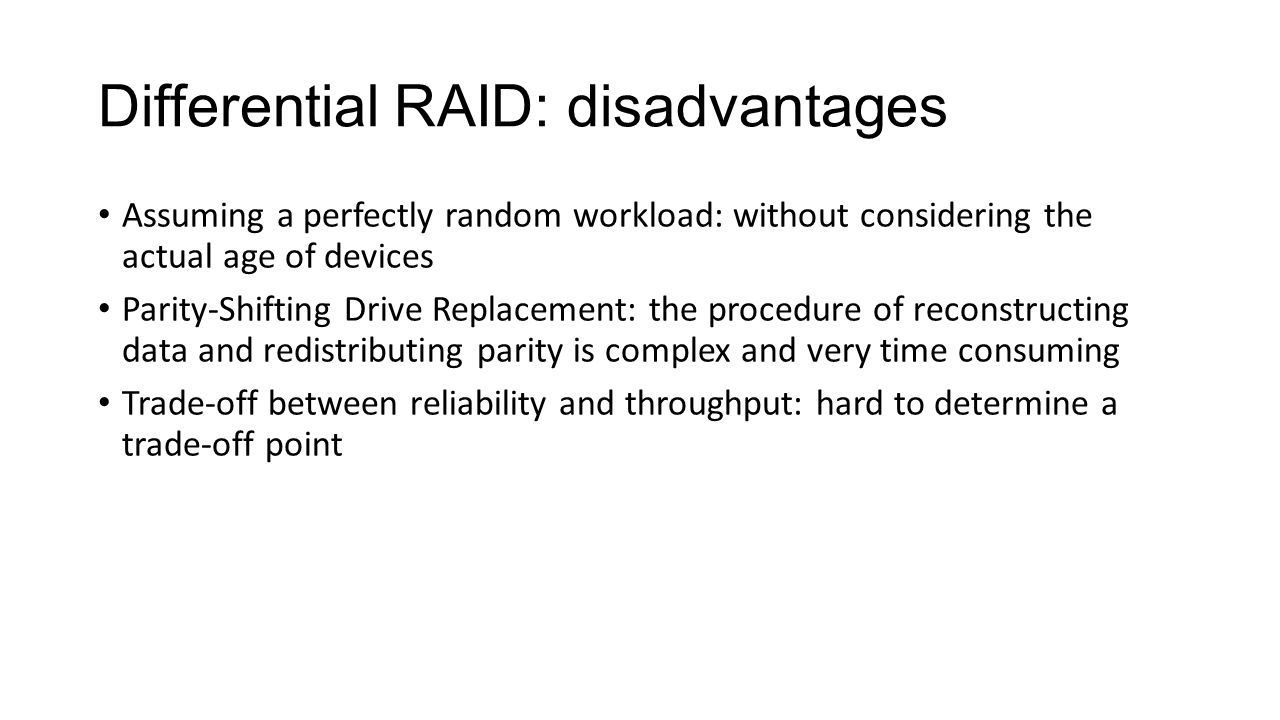 Differential RAID: disadvantages Assuming a perfectly random workload: without considering the actual age of devices Parity-Shifting Drive Replacement