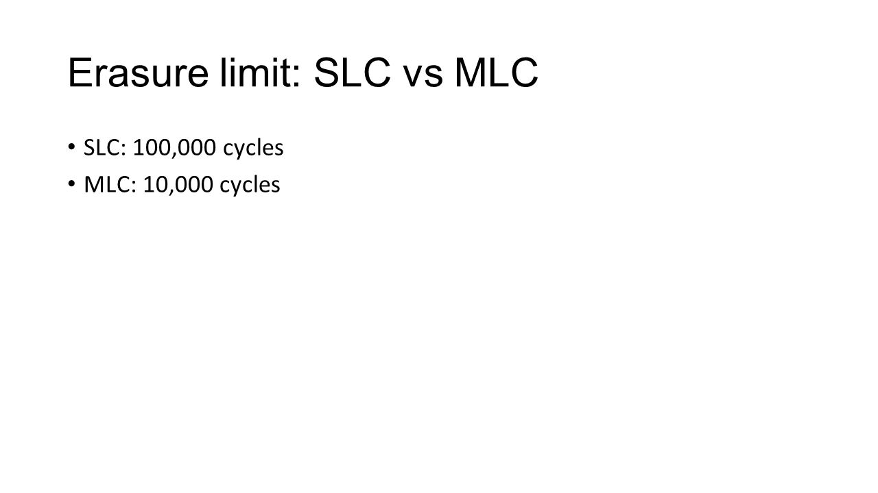 Erasure limit: SLC vs MLC SLC: 100,000 cycles MLC: 10,000 cycles