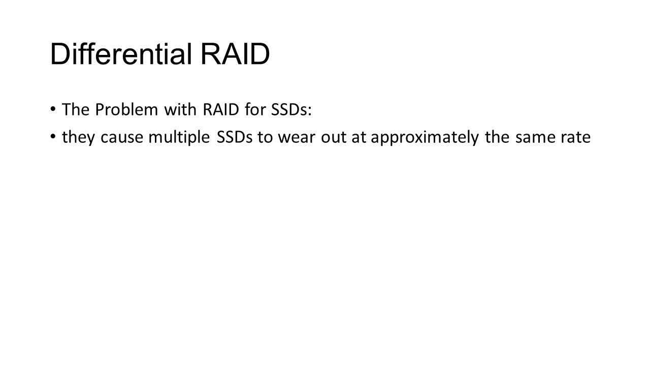 Differential RAID The Problem with RAID for SSDs: they cause multiple SSDs to wear out at approximately the same rate