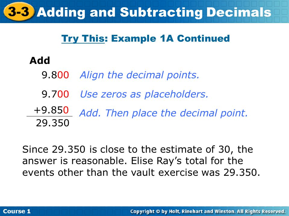 Course 1 3-3 Adding and Subtracting Decimals Try This: Example 1A Continued Add 9.800 9.700 +9.850 29.350 Align the decimal points.Use zeros as placeholders.Add.
