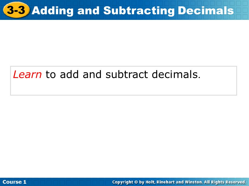 Learn to add and subtract decimals. Course 1 3-3 Adding and Subtracting Decimals