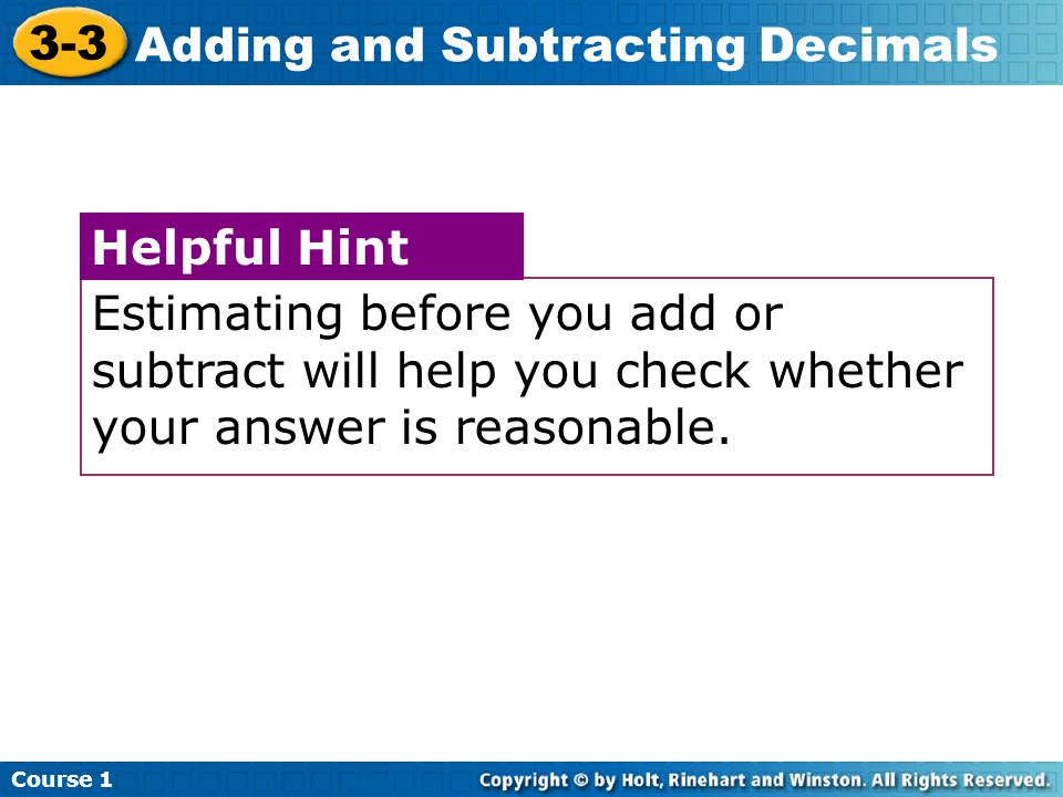 Course 1 3-3 Adding and Subtracting Decimals Estimating before you add or subtract will help you check whether your answer is reasonable.