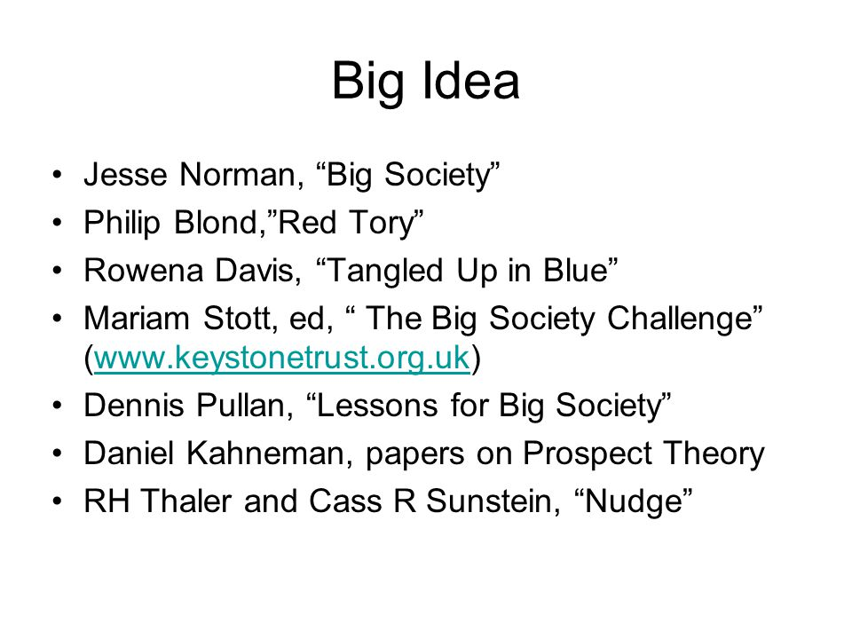 "Big Idea Jesse Norman, ""Big Society"" Philip Blond,""Red Tory"" Rowena Davis, ""Tangled Up in Blue"" Mariam Stott, ed, "" The Big Society Challenge"" (www.ke"