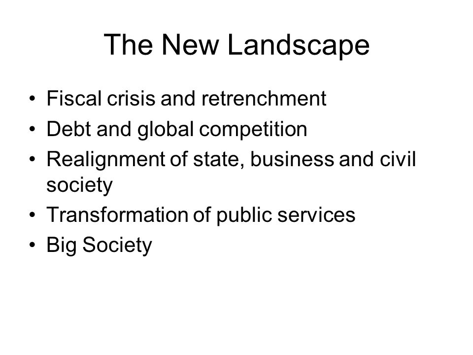 The New Landscape Fiscal crisis and retrenchment Debt and global competition Realignment of state, business and civil society Transformation of public