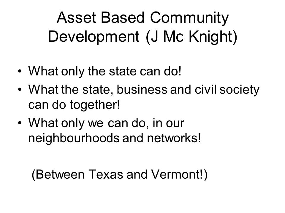 Asset Based Community Development (J Mc Knight) What only the state can do! What the state, business and civil society can do together! What only we c