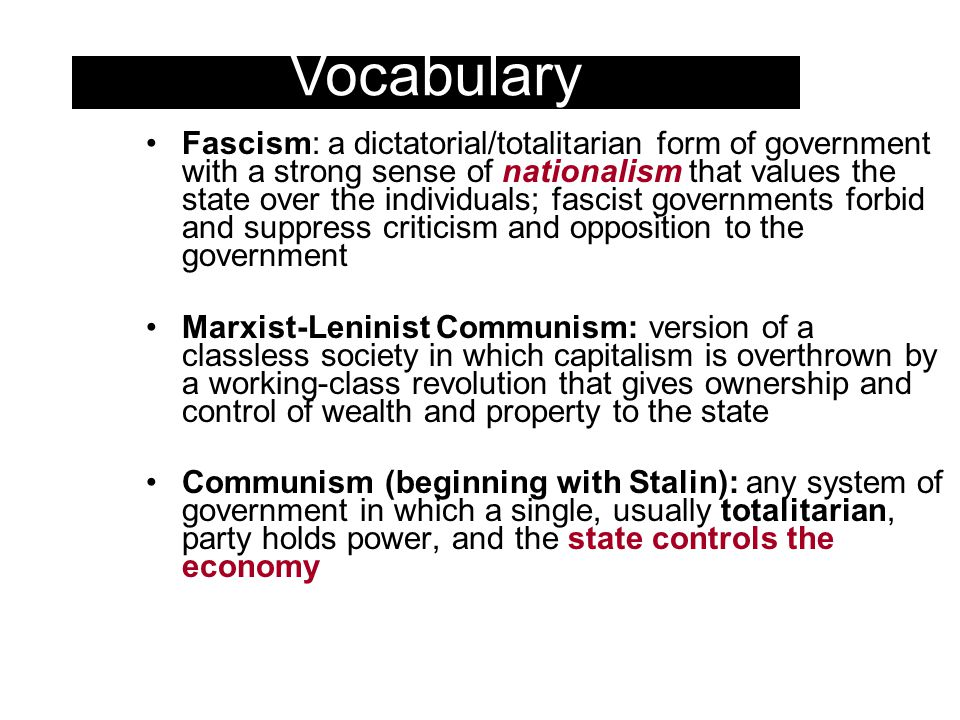 Fascism: a dictatorial/totalitarian form of government with a strong sense of nationalism that values the state over the individuals; fascist governments forbid and suppress criticism and opposition to the government Marxist-Leninist Communism: version of a classless society in which capitalism is overthrown by a working-class revolution that gives ownership and control of wealth and property to the state Communism (beginning with Stalin): any system of government in which a single, usually totalitarian, party holds power, and the state controls the economy Vocabulary