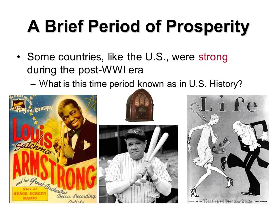 A Brief Period of Prosperity Some countries, like the U.S., were strong during the post-WWI era –What is this time period known as in U.S.