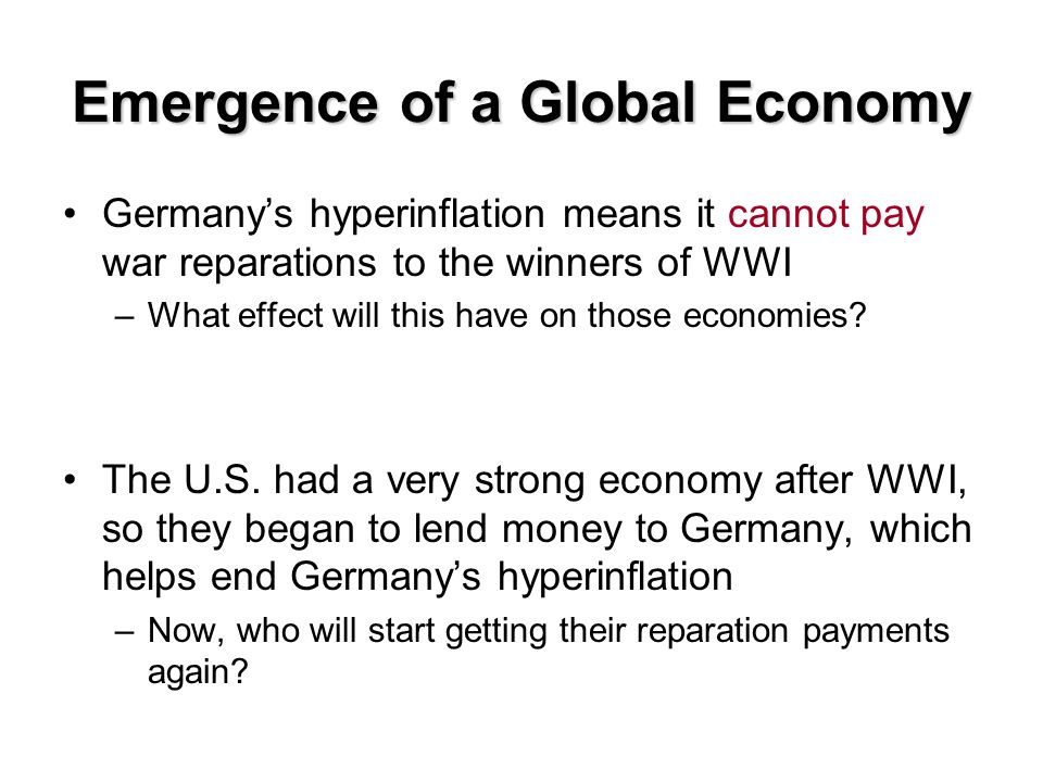 Emergence of a Global Economy Germany's hyperinflation means it cannot pay war reparations to the winners of WWI –What effect will this have on those economies.