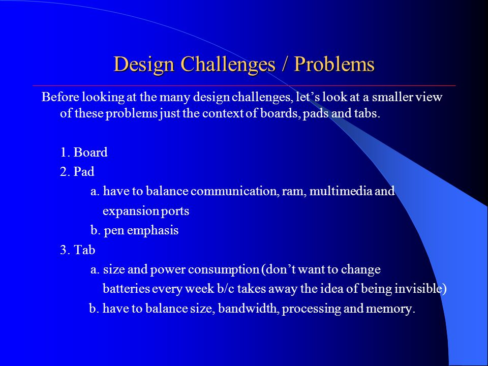 Design Challenges / Problems Before looking at the many design challenges, let's look at a smaller view of these problems just the context of boards, pads and tabs.