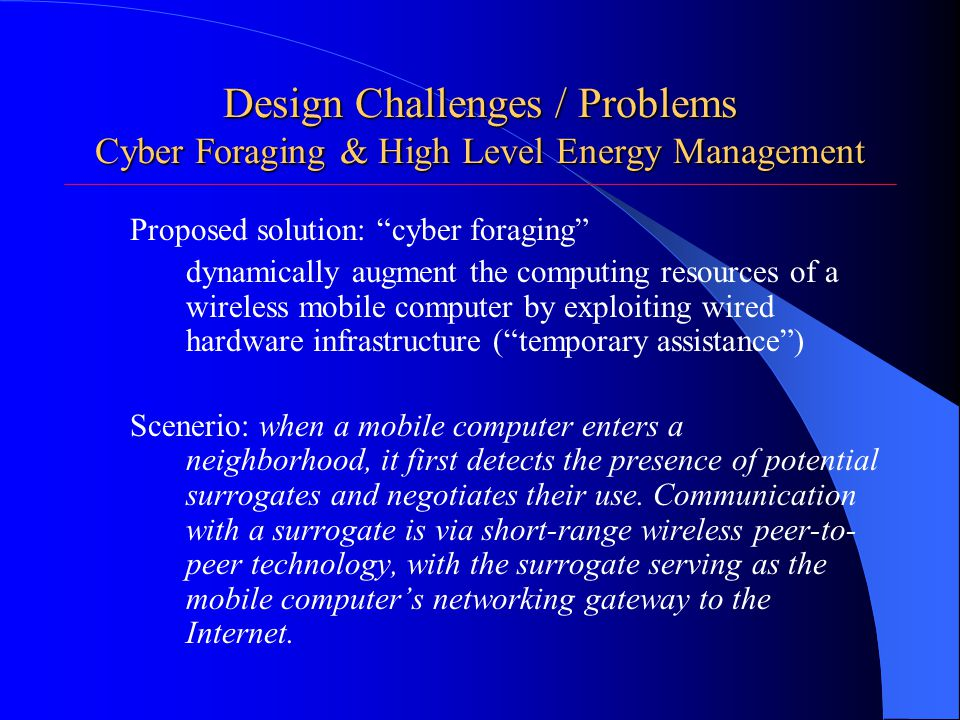 Design Challenges / Problems Cyber Foraging & High Level Energy Management Proposed solution: cyber foraging dynamically augment the computing resources of a wireless mobile computer by exploiting wired hardware infrastructure ( temporary assistance ) Scenerio: when a mobile computer enters a neighborhood, it first detects the presence of potential surrogates and negotiates their use.