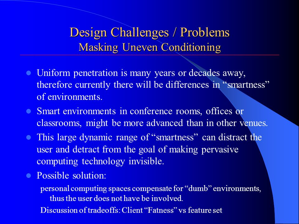 Design Challenges / Problems Masking Uneven Conditioning Uniform penetration is many years or decades away, therefore currently there will be differences in smartness of environments.