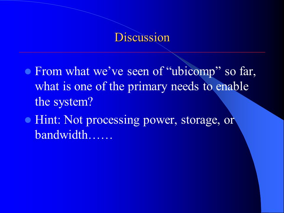 Discussion From what we've seen of ubicomp so far, what is one of the primary needs to enable the system.