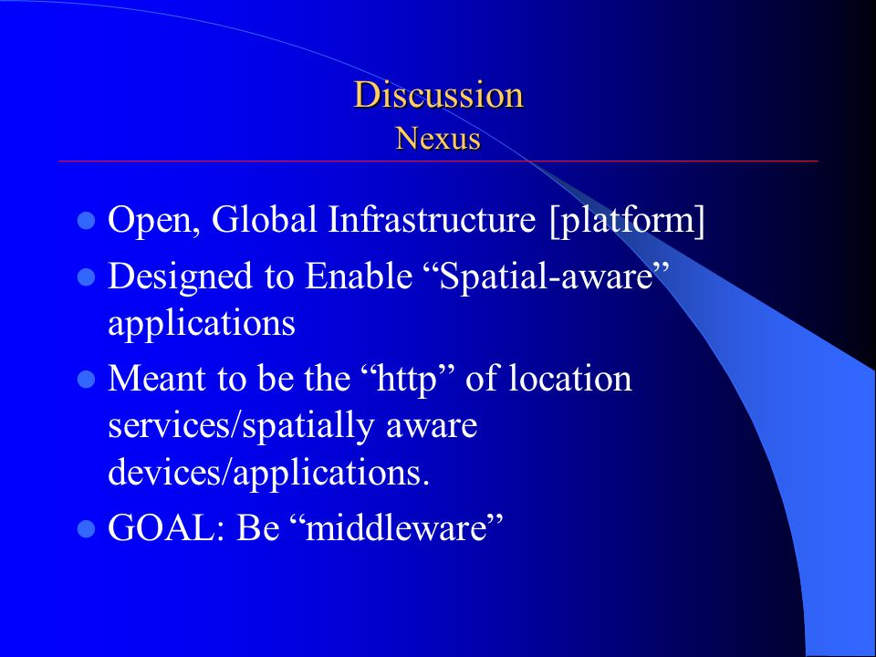 Discussion Nexus Open, Global Infrastructure [platform] Designed to Enable Spatial-aware applications Meant to be the http of location services/spatially aware devices/applications.