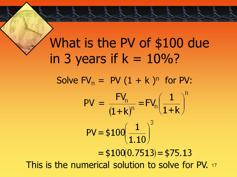 17 Solve FV n = PV (1 + k ) n for PV: What is the PV of $100 due in 3 years if k = 10%.