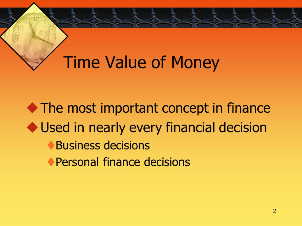 2 Time Value of Money  The most important concept in finance  Used in nearly every financial decision  Business decisions  Personal finance decisions