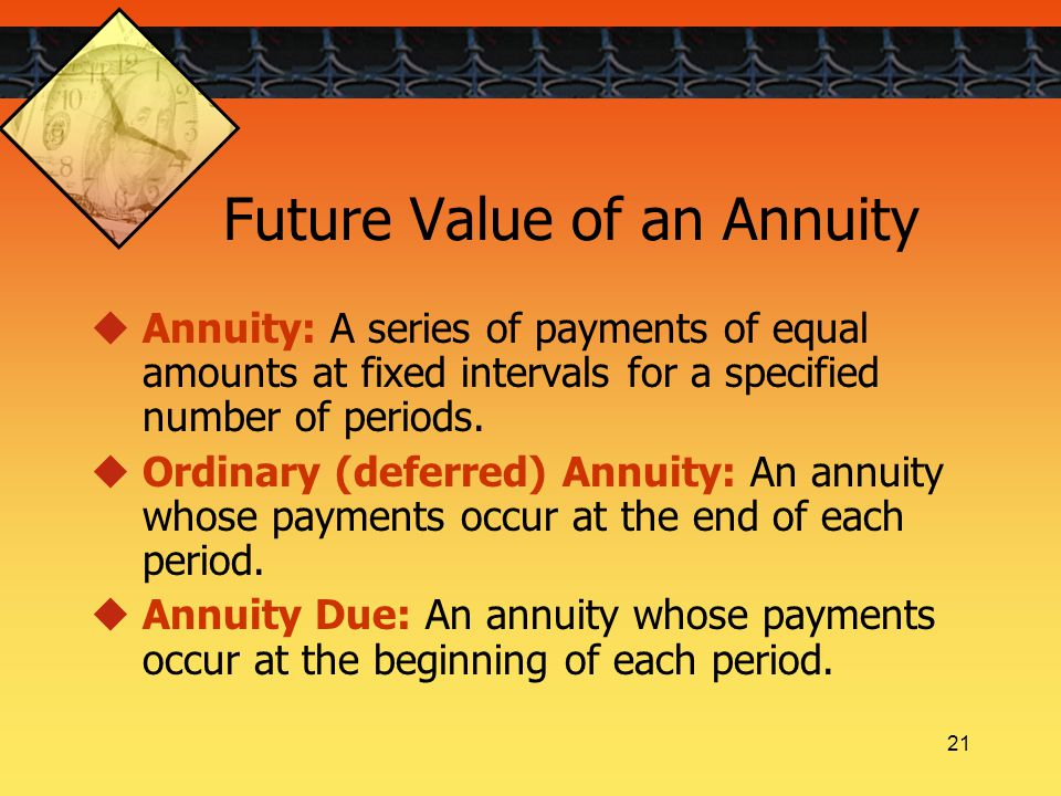 21 Future Value of an Annuity  Annuity: A series of payments of equal amounts at fixed intervals for a specified number of periods.