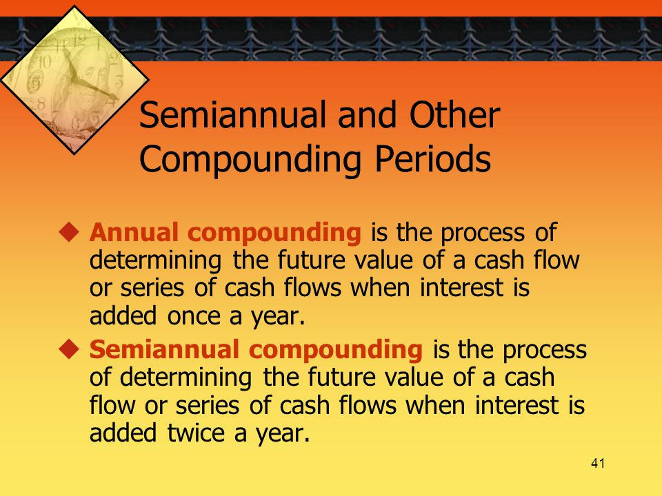 41 Semiannual and Other Compounding Periods  Annual compounding is the process of determining the future value of a cash flow or series of cash flows when interest is added once a year.