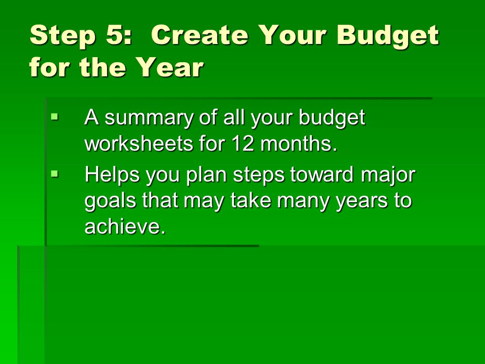 Step 5: Create Your Budget for the Year  A summary of all your budget worksheets for 12 months.