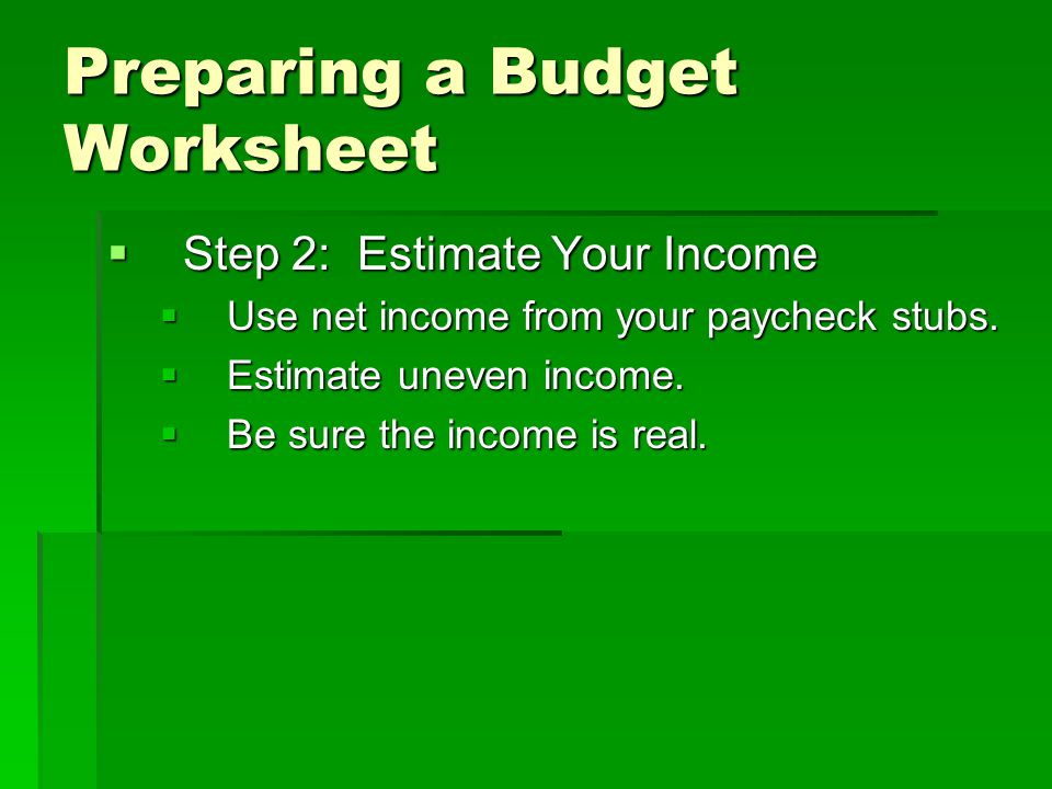Preparing a Budget Worksheet  Step 2: Estimate Your Income  Use net income from your paycheck stubs.