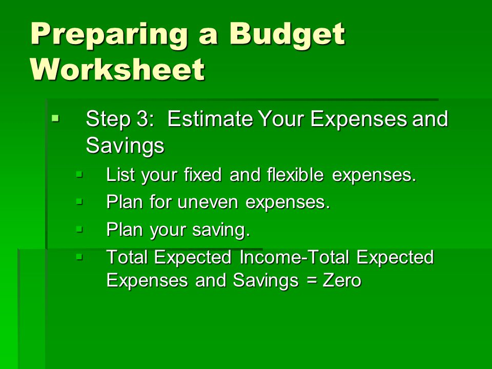 Preparing a Budget Worksheet  Step 3: Estimate Your Expenses and Savings  List your fixed and flexible expenses.