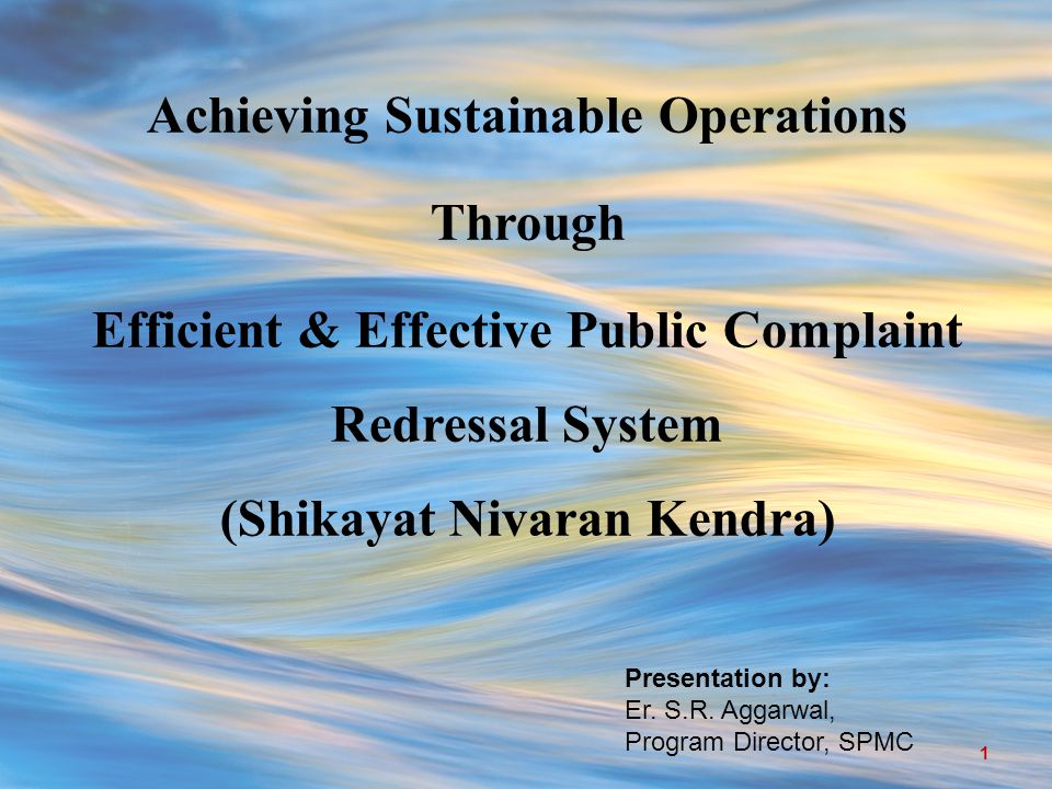Achieving Sustainable Operations Through Efficient & Effective Public Complaint Redressal System (Shikayat Nivaran Kendra) Presentation by: Er.