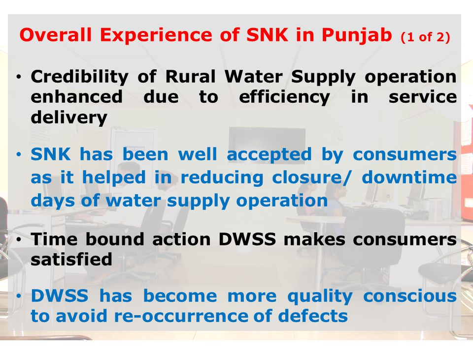 Good Governance through SNK Overall Experience of SNK in Punjab (1 of 2) Credibility of Rural Water Supply operation enhanced due to efficiency in service delivery SNK has been well accepted by consumers as it helped in reducing closure/ downtime days of water supply operation Time bound action DWSS makes consumers satisfied DWSS has become more quality conscious to avoid re-occurrence of defects