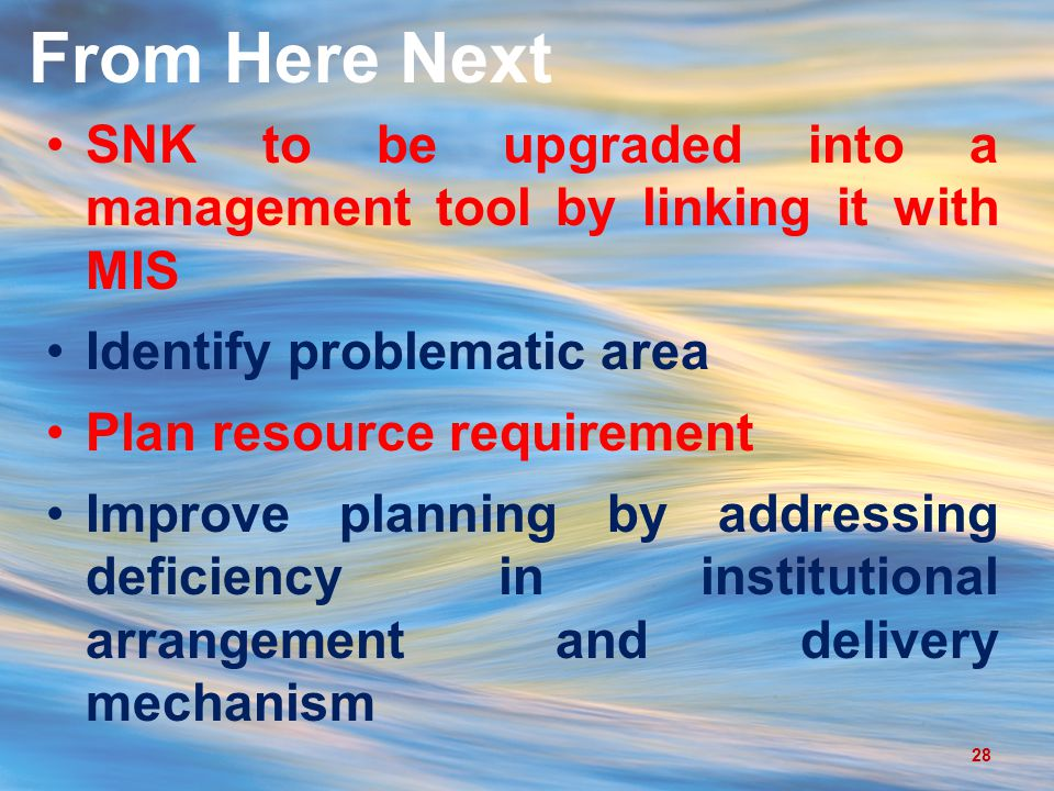 From Here Next 28 SNK to be upgraded into a management tool by linking it with MIS Identify problematic area Plan resource requirement Improve planning by addressing deficiency in institutional arrangement and delivery mechanism