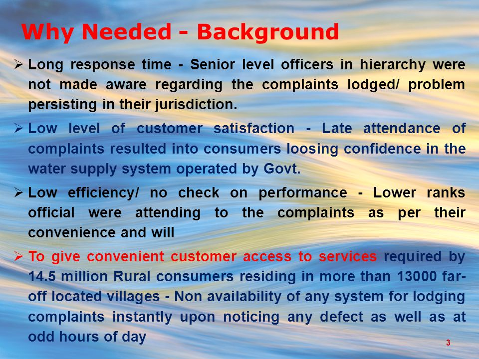 Why Needed - Background  Long response time - Senior level officers in hierarchy were not made aware regarding the complaints lodged/ problem persisting in their jurisdiction.
